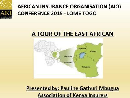 A TOUR OF THE EAST AFRICAN INSURANCE MARKET Presented by: Pauline Gathuri Mbugua Association of Kenya Insurers AFRICAN INSURANCE ORGANISATION (AIO) CONFERENCE.