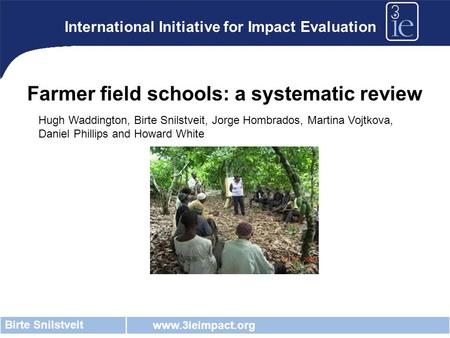 Www.3ieimpact.org Birte Snilstveit International Initiative for Impact Evaluation Farmer field schools: a systematic review Hugh Waddington, Birte Snilstveit,