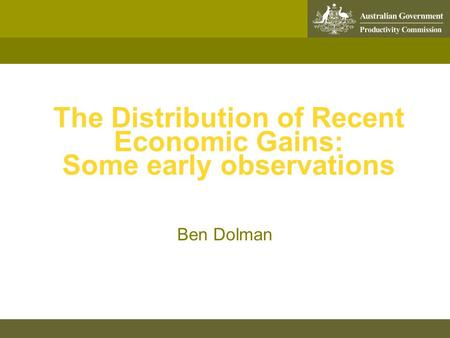 The Distribution of Recent Economic Gains: Some early observations Ben Dolman.