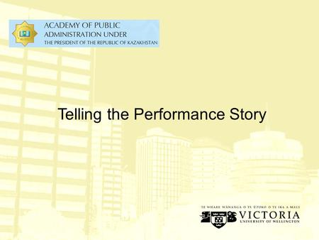 Telling the Performance Story The Performance Story Outcomes & Impacts Output Stakeholder Value Propositions Government Priorities Outputs Resources.