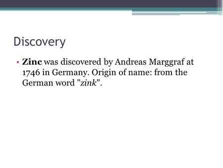 Discovery Zinc was discovered by Andreas Marggraf at 1746 in Germany. Origin of name: from the German word zink.