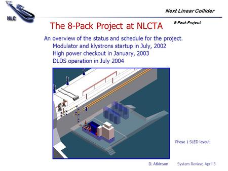 Next Linear Collider 8-Pack Project D. Atkinson System Review, April 3 The 8-Pack Project at NLCTA An overview of the status and schedule for the project.