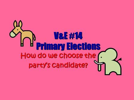 V&E #14 Primary Elections How do we choose the party's candidate?