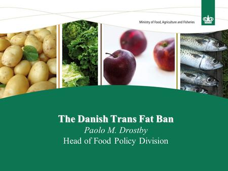 The Danish Trans Fat Ban The Danish Trans Fat Ban Paolo M. Drostby Head of Food Policy Division.