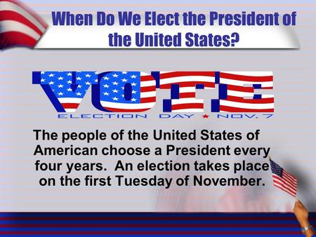 When Do We Elect the President of the United States? The people of the United States of American choose a President every four years. An election takes.
