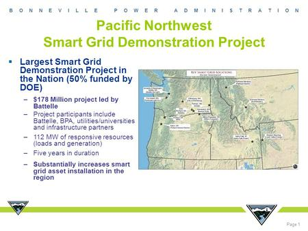 B O N N E V I L L E P O W E R A D M I N I S T R A T I O N Page 1 Pacific Northwest Smart Grid Demonstration Project  Largest Smart Grid Demonstration.