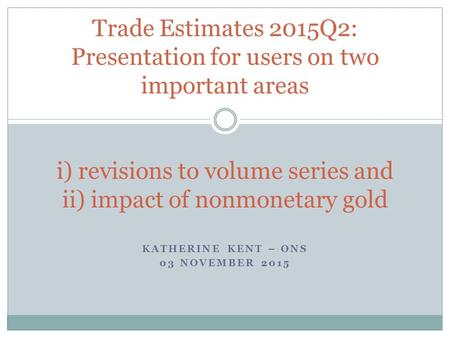KATHERINE KENT – ONS 03 NOVEMBER 2015 Trade Estimates 2015Q2: Presentation for users on two important areas i) revisions to volume series and ii) impact.