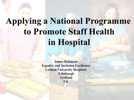 James Robinson Equality and Inclusion Facilitator Lothian University Hospitals Edinburgh Scotland UK Applying a National Programme to Promote Staff Health.