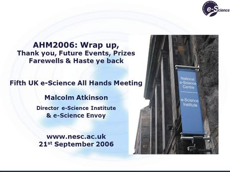 AHM2006: Wrap up, Thank you, Future Events, Prizes Farewells & Haste ye back Fifth UK e-Science All Hands Meeting Malcolm Atkinson Director e-Science Institute.