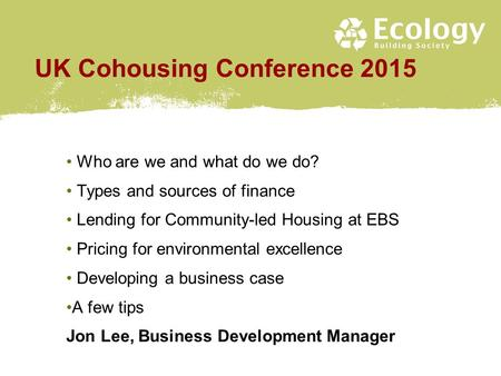 UK Cohousing Conference 2015 Who are we and what do we do? Types and sources of finance Lending for Community-led Housing at EBS Pricing for environmental.