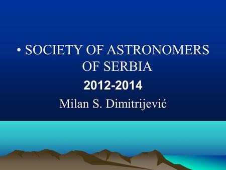 SOCIETY OF ASTRONOMERS OF SERBIA 2012-2014 Milan S. Dimitrijević.