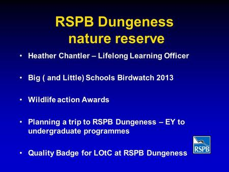 RSPB Dungeness nature reserve Heather Chantler – Lifelong Learning Officer Big ( and Little) Schools Birdwatch 2013 Wildlife action Awards Planning a trip.