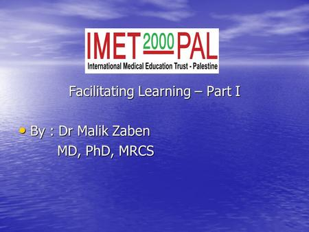 Facilitating Learning – Part I By : Dr Malik Zaben By : Dr Malik Zaben MD, PhD, MRCS MD, PhD, MRCS.