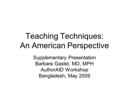 Teaching Techniques: An American Perspective Supplementary Presentation Barbara Gastel, MD, MPH AuthorAID Workshop Bangladesh, May 2009.
