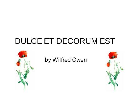 DULCE ET DECORUM EST by Wilfred Owen. Bent double, like old beggars under sacks, Knock-kneed, coughing like hags, we cursed through sludge, Till on the.