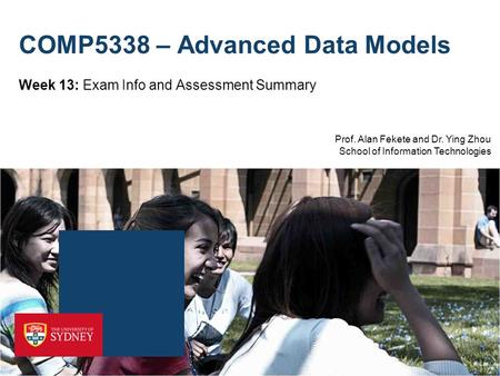 Prof. Alan Fekete and Dr. Ying Zhou School of Information Technologies COMP5338 – Advanced Data Models Week 13: Exam Info and Assessment Summary.