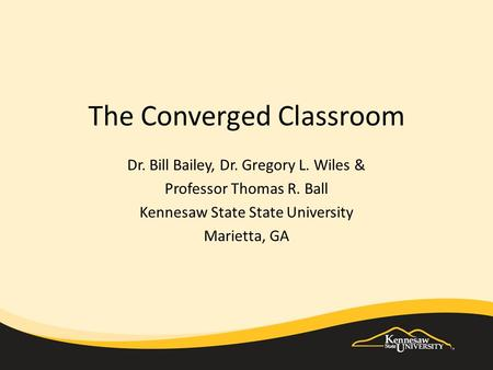 Dr. Bill Bailey, Dr. Gregory L. Wiles & Professor Thomas R. Ball Kennesaw State State University Marietta, GA The Converged Classroom.
