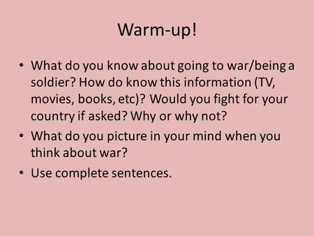 Warm-up! What do you know about going to war/being a soldier? How do know this information (TV, movies, books, etc)? Would you fight for your country if.