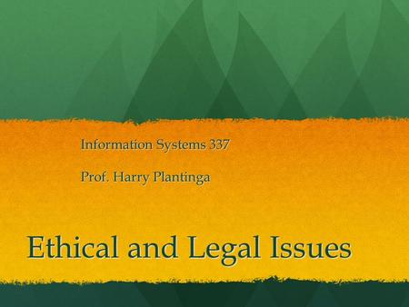 Ethical and Legal Issues Information Systems 337 Prof. Harry Plantinga.
