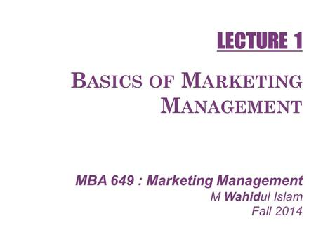 B ASICS OF M ARKETING M ANAGEMENT MBA 649 : Marketing Management M Wahidul Islam Fall 2014 LECTURE 1.
