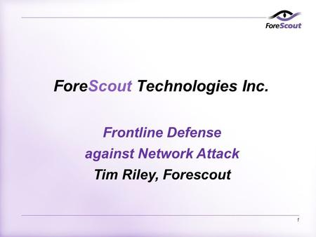 1 ForeScout Technologies Inc. Frontline Defense against Network Attack Tim Riley, Forescout.