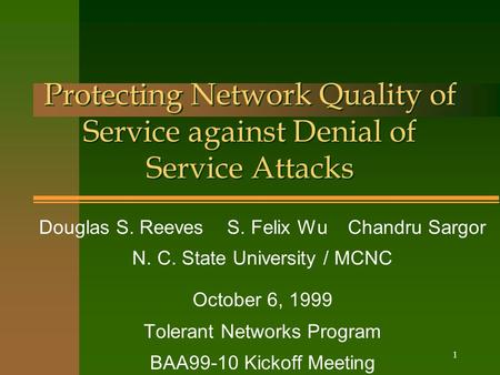 1 Protecting Network Quality of Service against Denial of Service Attacks Douglas S. Reeves S. Felix Wu Chandru Sargor N. C. State University / MCNC October.