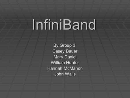 InfiniBand By Group 3: Casey Bauer Mary Daniel William Hunter Hannah McMahon John Walls.