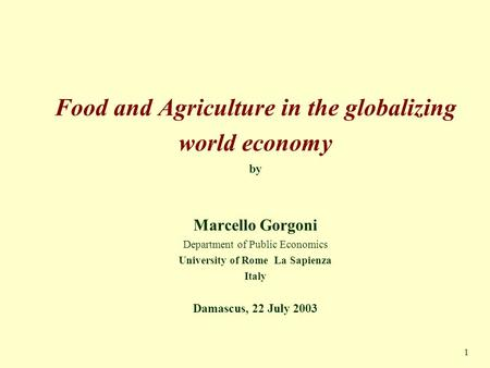 1 Food and Agriculture in the globalizing world economy by Marcello Gorgoni Department of Public Economics University of Rome La Sapienza Italy Damascus,