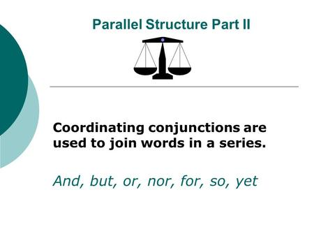 Parallel Structure Part II Coordinating conjunctions are used to join words in a series. And, but, or, nor, for, so, yet.
