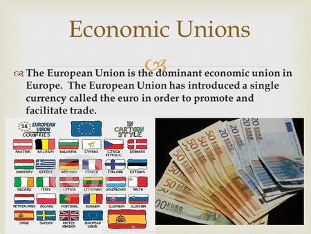  Economic Unions  The European Union is the dominant economic union in Europe. The European Union has introduced a single currency called the euro in.