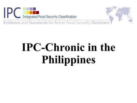 IPC-Chronic in the Philippines. OUTLINE I.Background II.IPC Chronic Roll out in the Philippines III.IPC Chronic Food Insecurity Map IV.Next Steps.