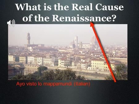 What is the Real Cause of the Renaissance? Ayo visto lo mappamundi (Italian)