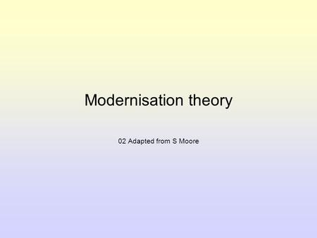 Modernisation theory 02 Adapted from S Moore. Introduction to Modernisation theory For a country to be seen as modern, modernisation theorists say it.