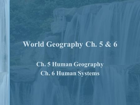 World Geography Ch. 5 & 6 Ch. 5 Human Geography Ch. 6 Human Systems.