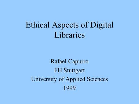 Ethical Aspects of Digital Libraries Rafael Capurro FH Stuttgart University of Applied Sciences 1999.