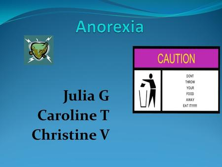 Julia G Caroline T Christine V. Anorexia An eating disorder in which one has an obsessive fear of gaining weight.
