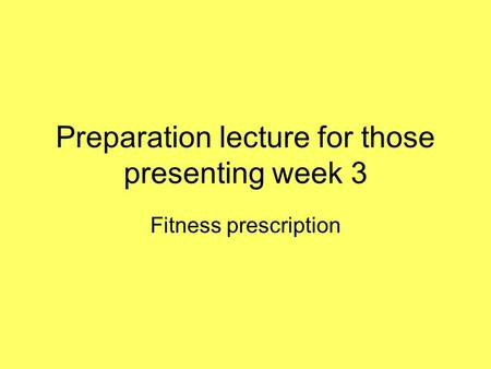Preparation lecture for those presenting week 3 Fitness prescription.