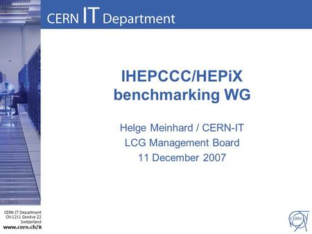 CERN IT Department CH-1211 Genève 23 Switzerland www.cern.ch/i t IHEPCCC/HEPiX benchmarking WG Helge Meinhard / CERN-IT LCG Management Board 11 December.