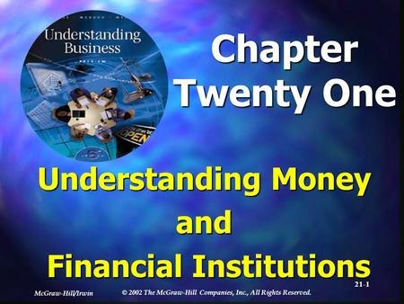 McGraw-Hill/Irwin © 2002 The McGraw-Hill Companies, Inc., All Rights Reserved. 21-1 Chapter Twenty One Understanding Money and Financial Institutions.