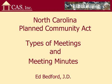 North Carolina Planned Community Act Types of Meetings and Meeting Minutes Ed Bedford, J.D.