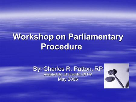 Workshop on Parliamentary Procedure By: Charles R. Patton, RP Assisted By: Jill Franklin, CFP® May 2006.