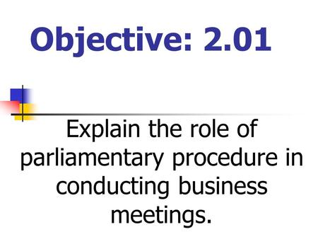 Objective: 2.01 Explain the role of parliamentary procedure in conducting business meetings.