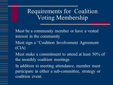 "Requirements for Coalition Voting Membership  Must be a community member or have a vested interest in the community  Must sign a ""Coalition Involvement."