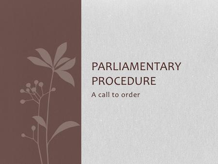 A call to order PARLIAMENTARY PROCEDURE. General History of Parliamentary Procedure Parliamentary Procedure arose out of the early days of English Parliamentary.