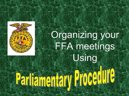 Organizing your FFA meetings Using What is Parliamentary Procedure? Parliamentary procedure is a systematic way of organizing meetings. Parliamentary.
