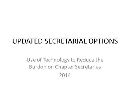 UPDATED SECRETARIAL OPTIONS Use of Technology to Reduce the Burdon on Chapter Secretaries 2014.