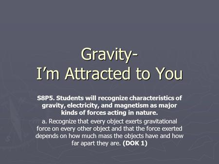 Gravity- I'm Attracted to You S8P5. Students will recognize characteristics of gravity, electricity, and magnetism as major kinds of forces acting in nature.
