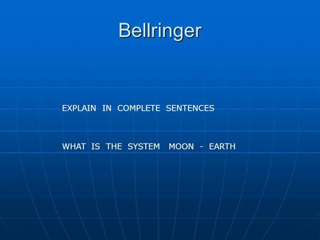 Bellringer EXPLAIN IN COMPLETE SENTENCES WHAT IS THE SYSTEM MOON - EARTH.