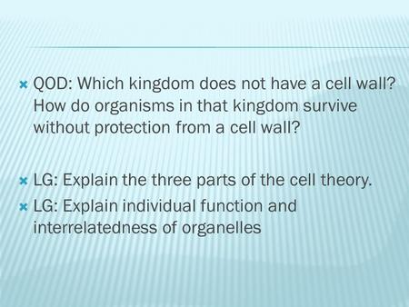  QOD: Which kingdom does not have a cell wall? How do organisms in that kingdom survive without protection from a cell wall?  LG: Explain the three parts.