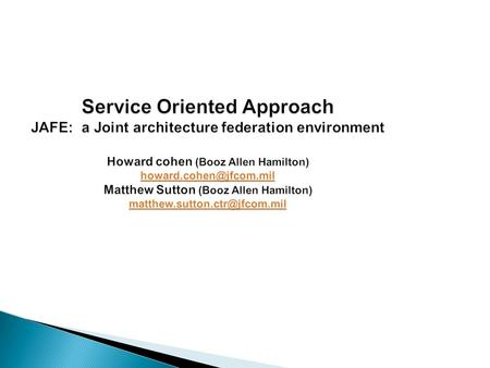 Service Oriented Approach JAFE: a Joint architecture federation environment Howard cohen (Booz Allen Hamilton) Matthew Sutton (Booz.